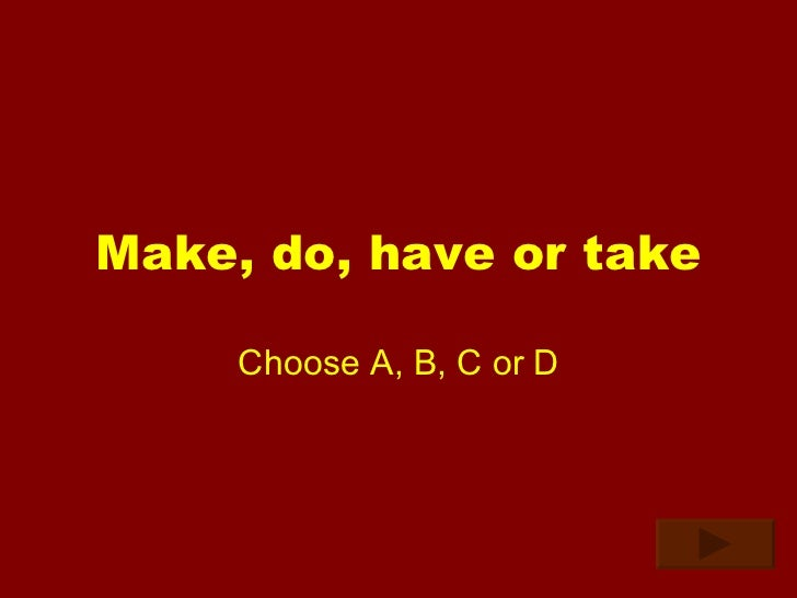 Make, do, have or take Choose A, B, C or D