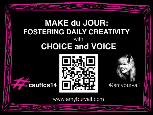MAKE du JOUR:! FOSTERING DAILY CREATIVITY @amyburvall www.amyburvall.com CHOICE and VOICE with csuftcs14