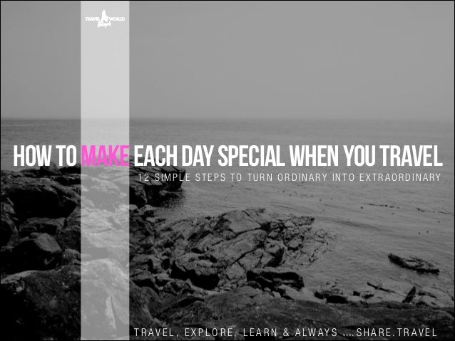 how to make each day special when you travel 12 SIMPLE STEPS TO TURN ORDINARY INTO EXTRAORDINARY  T R A V E L , E X P L O ...