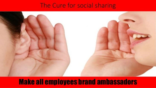 The Cure for social sharing  Make all employees brand ambassadors