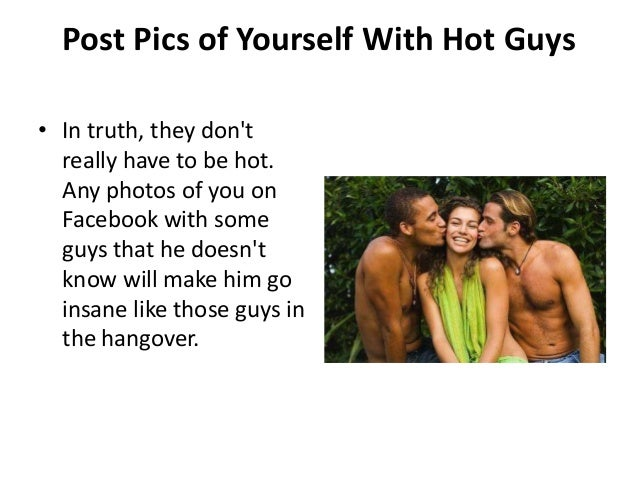 Post Pics of Yourself With Hot Guys• In truth, they dont  really have to be hot.  Any photos of you on  Facebook with some...