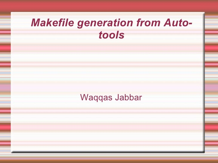 Makefile generation from Autotools <ul><ul><li>Waqqas Jabbar </li></ul></ul>