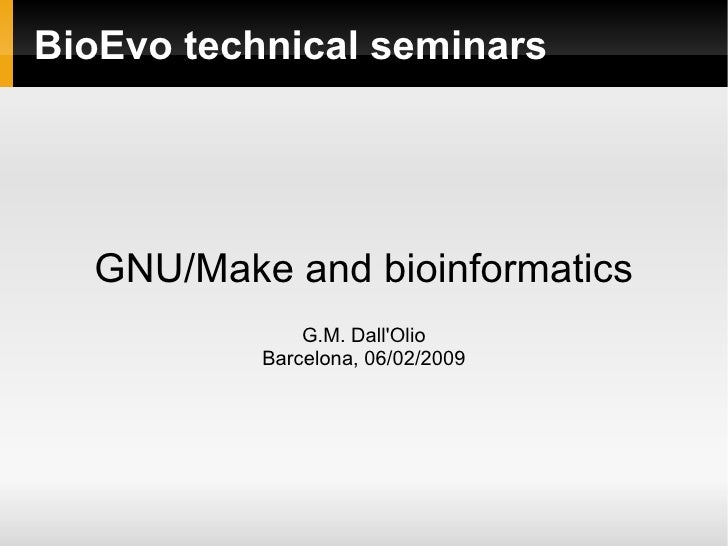 BioEvo technical seminars GNU/Make and bioinformatics G.M. Dall'Olio Barcelona, 06/02/2009