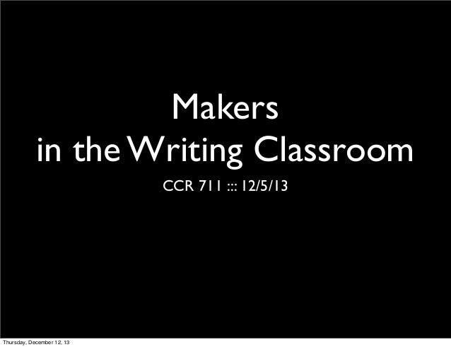 Makers in the Writing Classroom CCR 711 ::: 12/5/13  Thursday, December 12, 13