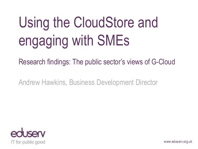 "Using the CloudStore andengaging with SMEs""Research findings: The public sector""s views of G-CloudAndrew Hawkins, Business..."