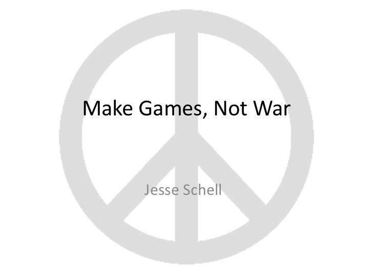 Make Games, Not War     Jesse Schell