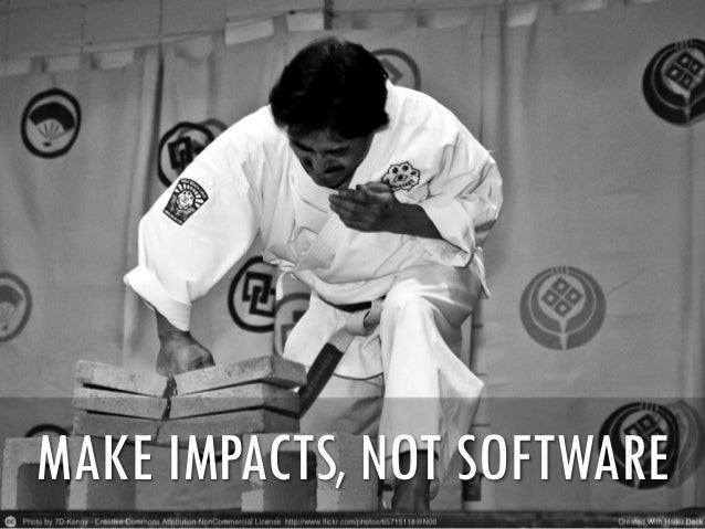 MAKE IMPACTS, NOT SOFTWARE