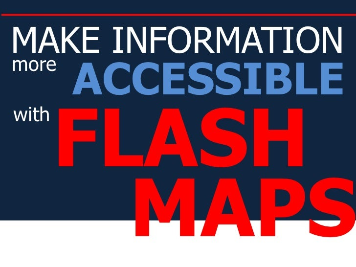 MAKE INFORMATION<br />ACCESSIBLE<br />more<br />FLASH<br />with<br />MAPS<br />
