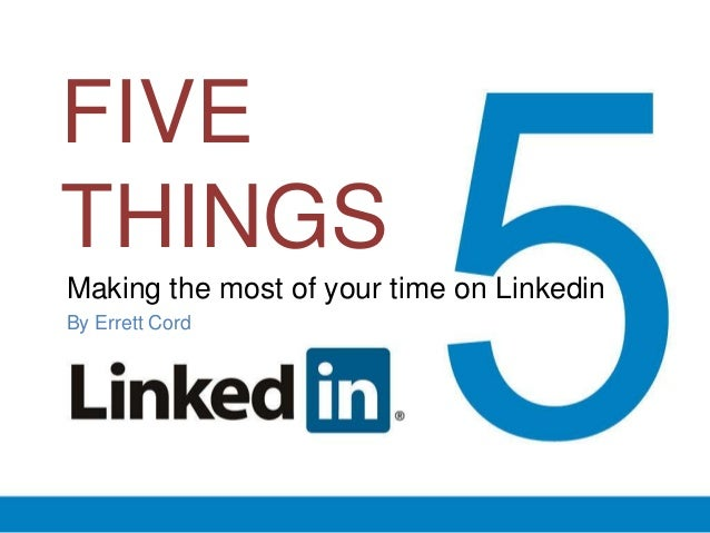 FIVE THINGS Making the most of your time on Linkedin By Errett Cord