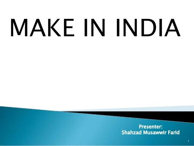 MAKE IN INDIA 1 Presenter: Shahzad Musawwir Farid