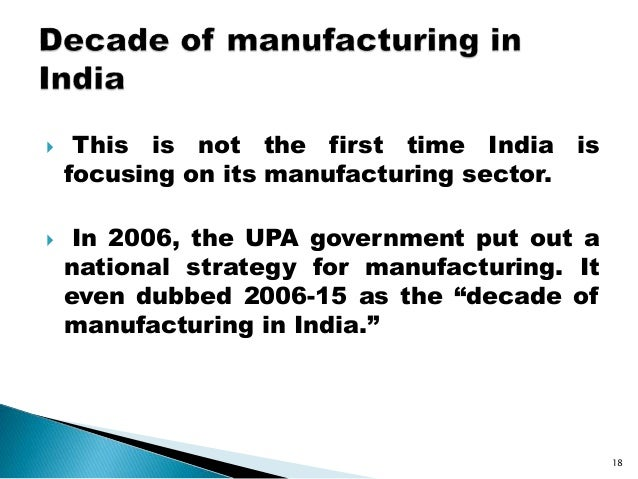 This is not the first time India is focusing on its manufacturing sector.  In 2006, the UPA government put out a nation...