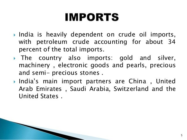  India is heavily dependent on crude oil imports, with petroleum crude accounting for about 34 percent of the total impor...