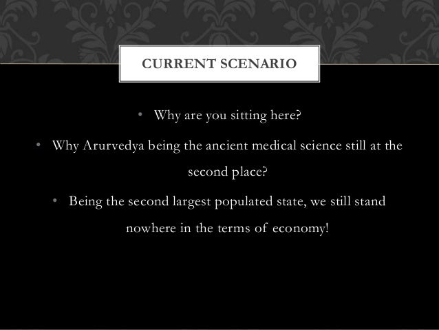 CURRENT SCENARIO  • Why are you sitting here?  • Why Arurvedya being the ancient medical science still at the  second plac...