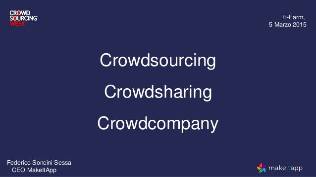 Crowdsourcing Crowdsharing Crowdcompany H-Farm, 5 Marzo 2015 Federico Soncini Sessa CEO MakeItApp