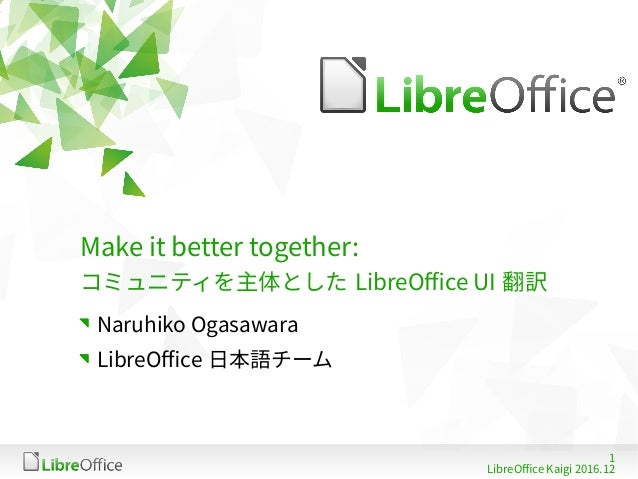 1 LibreOffice Kaigi 2016.12 Make it better together: コミュニティを主体とした LibreOffice UI 翻訳 Naruhiko Ogasawara LibreOffice 日本語チーム