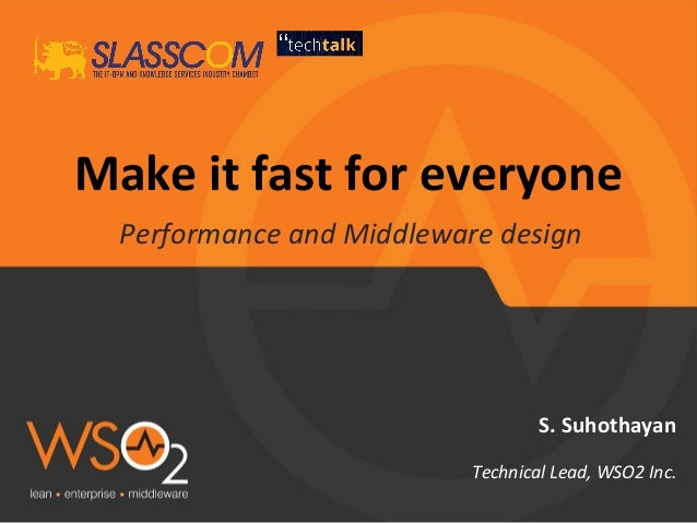 Make it fast for everyone Performance and Middleware design S. Suhothayan Technical Lead, WSO2 Inc.