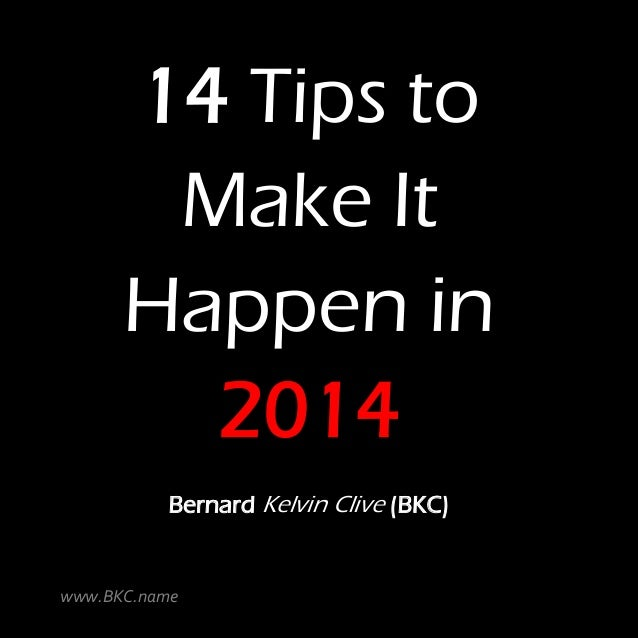 14 Tips to Make It Happen in 2014 Bernard Kelvin Clive (BKC)  www.BKC.name