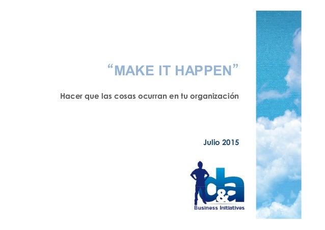 """""""MAKE IT HAPPEN"""" Hacer que las cosas ocurran en tu organización Julio 2015"""