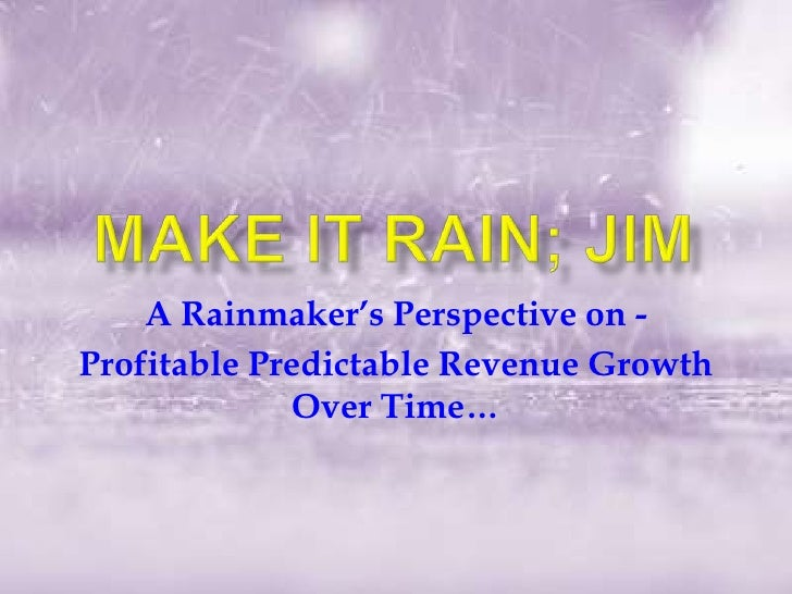 Make it rain; jim<br />A Rainmaker's Perspective on - <br />Profitable Predictable Revenue Growth Over Time…<br />