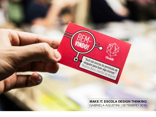 MAKE IT. ESCOLA DESIGN THINKING GABRIELA AGUSTINI | SETEMBRO 2016