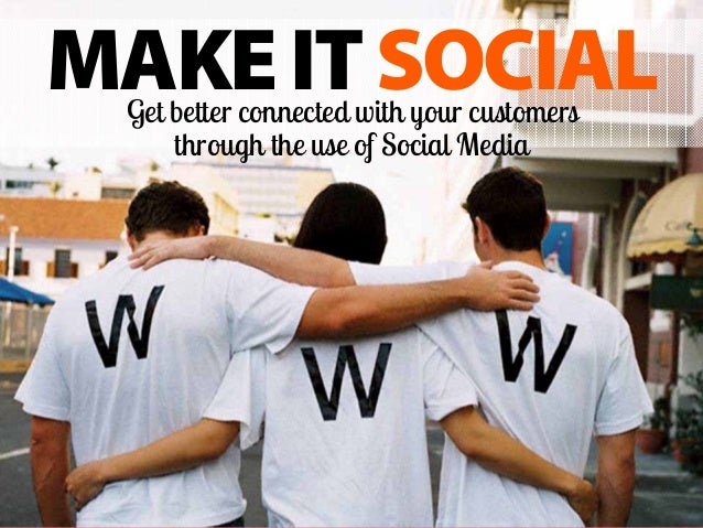  MAKEITSOCIALGet better connected with your customers through the use of Social Media
