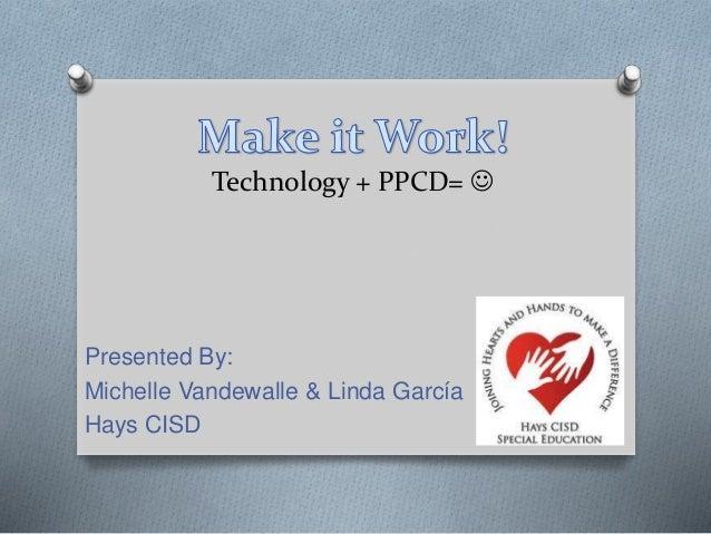 Technology + PPCD=  Presented By: Michelle Vandewalle & Linda García Hays CISD