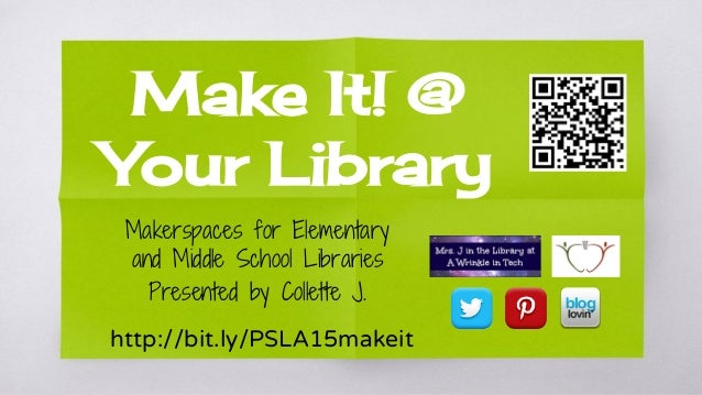 Make It! @ Your Library Makerspaces for Elementary and Middle School Libraries Presented by Collette J. http://bit.ly/PSLA...
