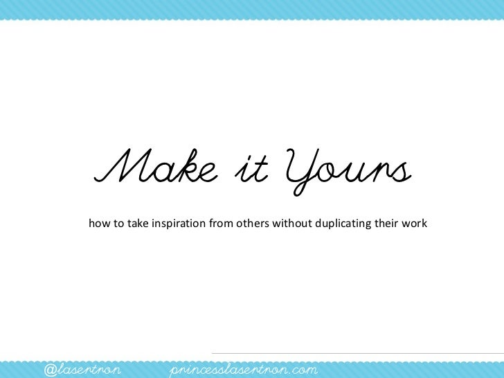 Make it Yours     how to take inspiration from others without duplicating their work@lasertron          princesslasertron....