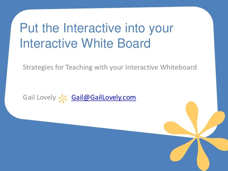 Put the Interactive into yourInteractive White BoardStrategies for Teaching with your Interactive WhiteboardGail Lovely   ...