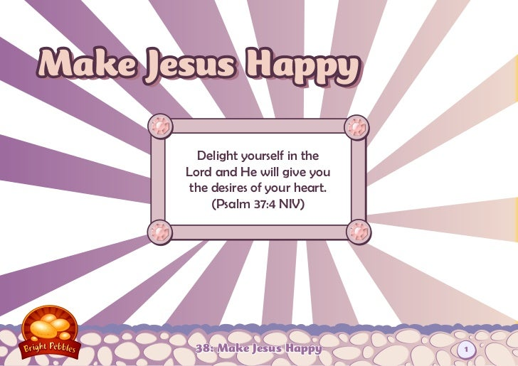 Make Jesus Happy         Delight yourself in the       Lord and He will give you        the desires of your heart.        ...