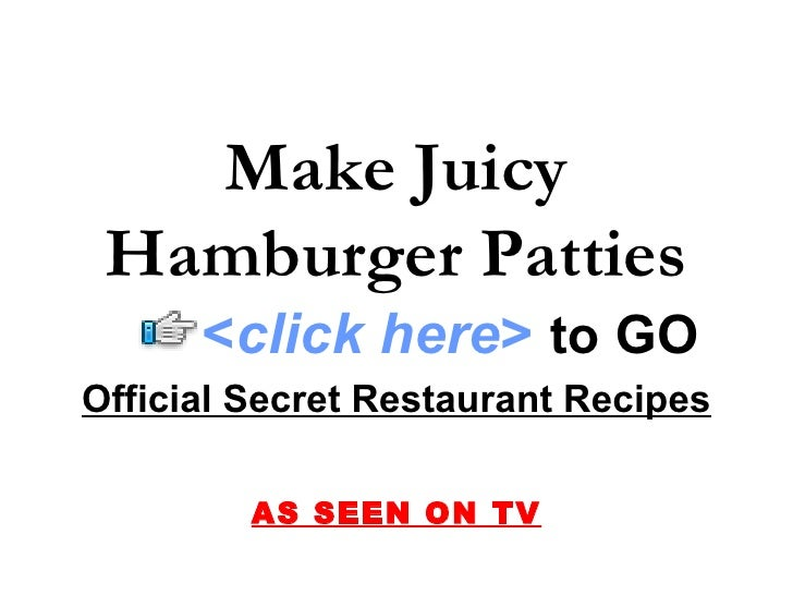 Official Secret Restaurant Recipes AS SEEN ON TV Make Juicy Hamburger Patties < click here >   to   GO