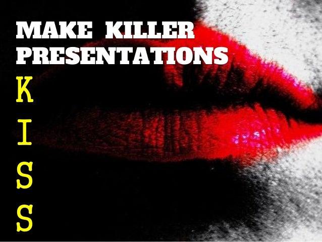 MAKE KILLER PRESENTATIONS  K I S S