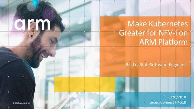 © 2018 Arm Limited • 3/20/2018 • Linaro Connect HKG18 Make Kubernetes Greater for NFV-i on ARM Platform Bin Lu, Staff Soft...