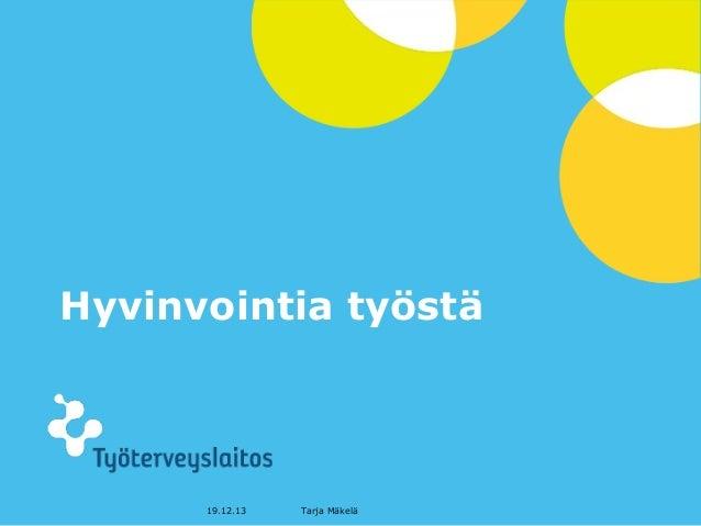 Hyvinvointia työstä  19.12.13  Tarja Mäkelä  © Työterveyslaitos  –  www.ttl.fi