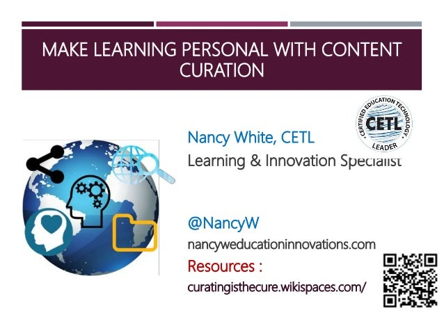 MAKE LEARNING PERSONAL WITH CONTENT CURATION Nancy White, CETL Learning & Innovation Specialist @NancyW nancyweducationinn...