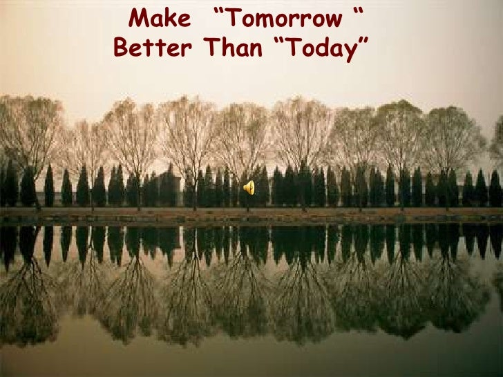 """Make """"Tomorrow """" Better Than """"Today"""""""