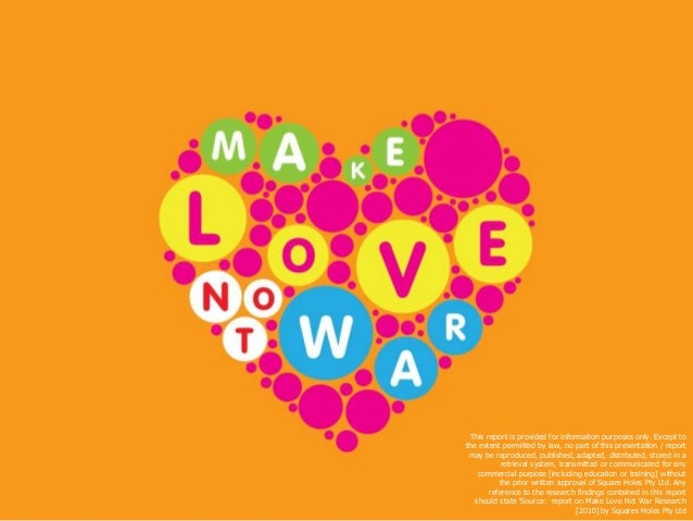 'Make Love Not War Research' [2010] by Squares Holes Pty Ltd. All rights protected This report is provided for information...