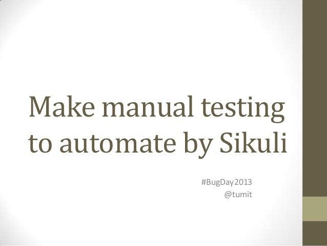 Make manual testingto automate by Sikuli              #BugDay2013                   @tumit