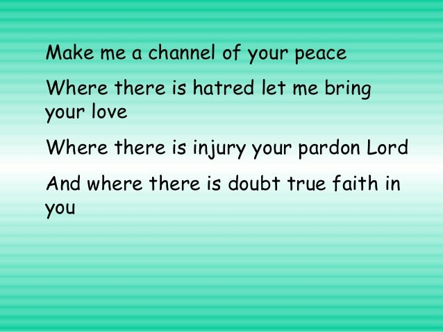 Make me a channel of your peace Where there is hatred let me bring your love Where there is injury your pardon Lord And wh...