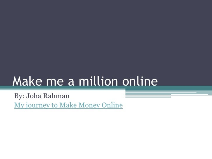 Make me a million online By: Joha Rahman My journey to Make Money Online