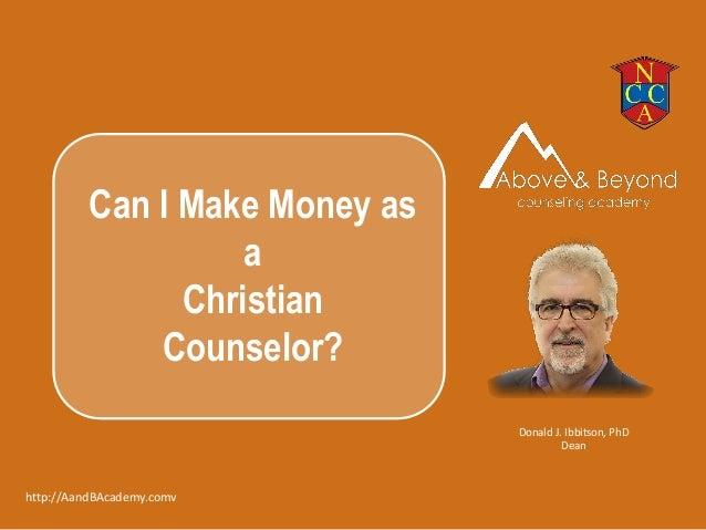 Donald J. Ibbitson, PhD Dean http://AandBAcademy.comv Can I Make Money as a Christian Counselor?