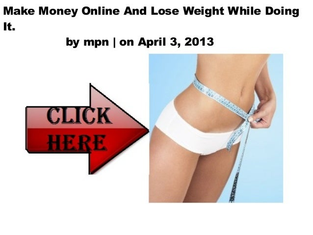 Make Money Online And Lose Weight While DoingIt.        by mpn | on April 3, 2013