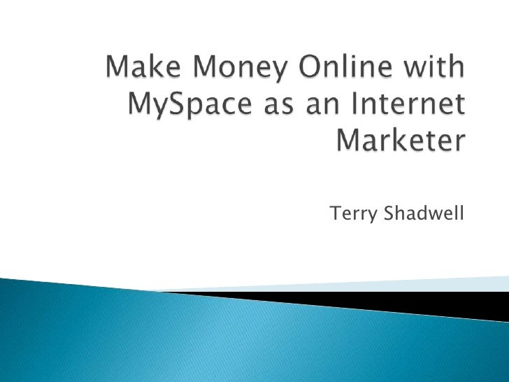 Make Money Online with MySpace as an Internet Marketer <br />Terry Shadwell<br />