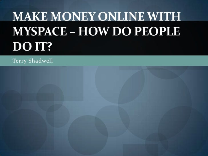 Terry Shadwell<br />Make Money Online with MySpace – How Do People Do It?<br />