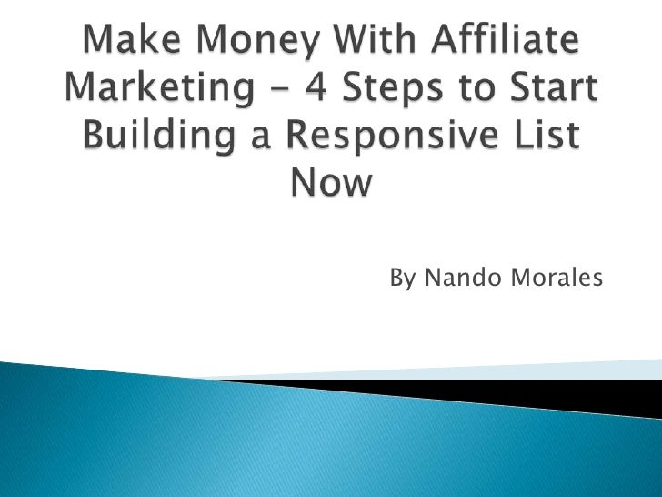 Make Money With Affiliate Marketing - 4 Steps to Start Building a Responsive List Now<br />By Nando Morales<br />