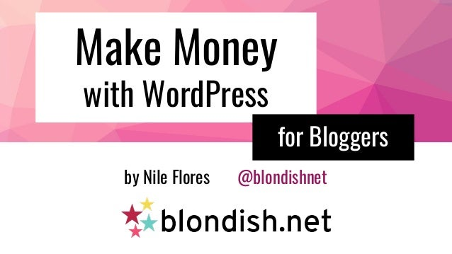 Make Money with WordPress by Nile Flores @blondishnet for Bloggers