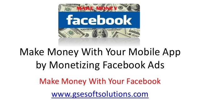 Make Money With Your Mobile App by Monetizing Facebook Ads Make Money With Your Facebook www.gsesoftsolutions.com