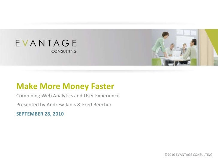 Make More Money Faster<br />Combining Web Analytics and User Experience<br />Presented by Andrew Janis & Fred Beecher <br ...