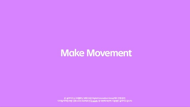 Make Movement     본 슬라이드는 SK플래닛 M&C부문 Digital Innovation Group에서 진행 중인디지털 마케팅 역량 강화 10주 프로젝트인 D-spark 중 네번째 세션에 사용했던 슬라이드입...