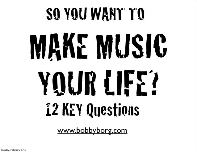 SO YOU WANT TO  MAKE MUSIC YOUR LIFE? 12 KEY Questions www.bobbyborg.com Sunday, February 2, 14